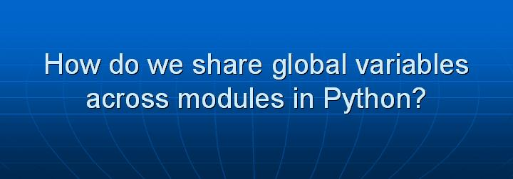 10_How do we share global variables across modules in Python
