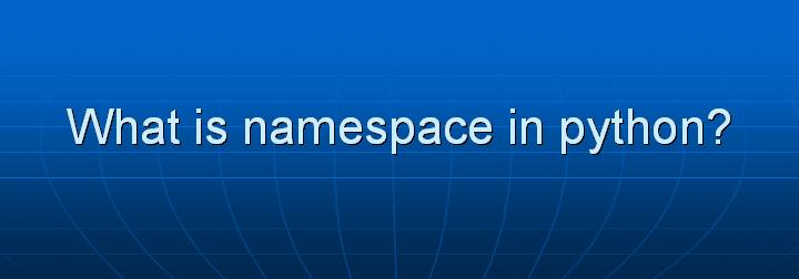11_What is namespace in python
