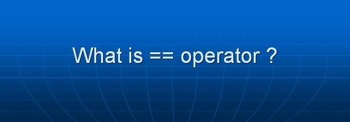 13_What is == operator