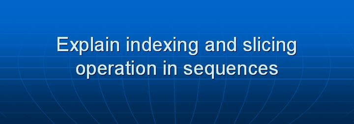 15_Explain indexing and slicing operation in sequences