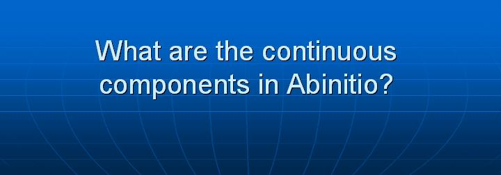 15_What are the continuous components in Abinitio