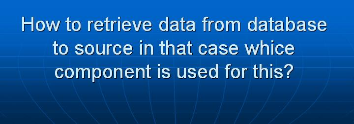 16_How to retrieve data from database to source in that case whice component is used for this