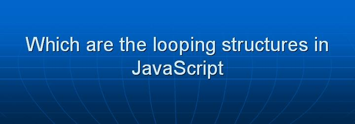 16_Which are the looping structures in JavaScript