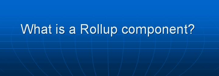 17_What is a Rollup component