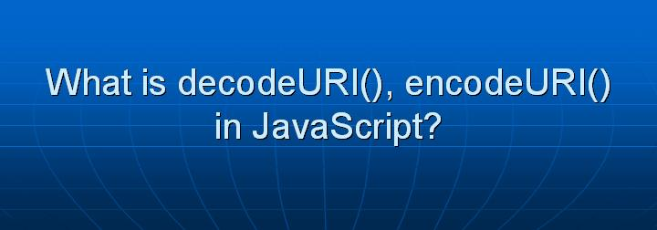 17_What is decodeURI() encodeURI() in JavaScript