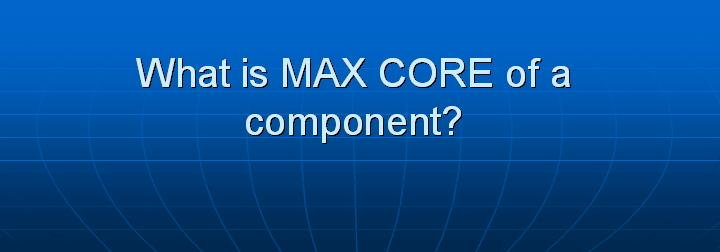 18_What is MAX CORE of a component
