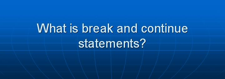 18_What is break and continue statements