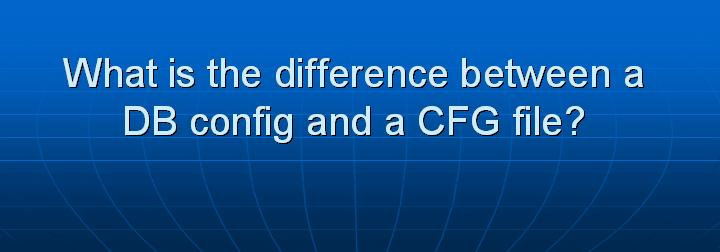 19_What is the difference between a DB config and a CFG file