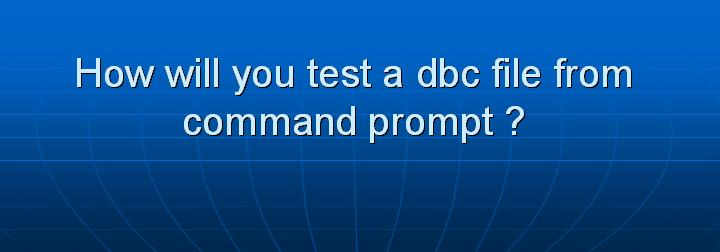 20_How will you test a dbc file from command prompt