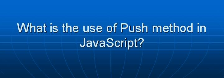 20_What is the use of Push method in JavaScript