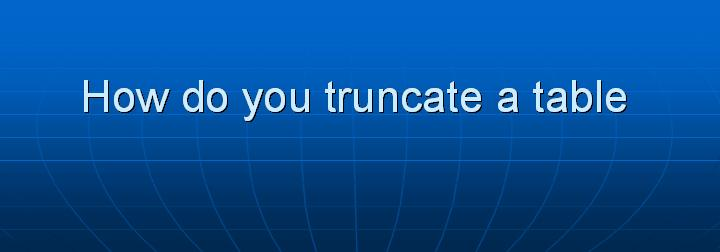 21_How do you truncate a table
