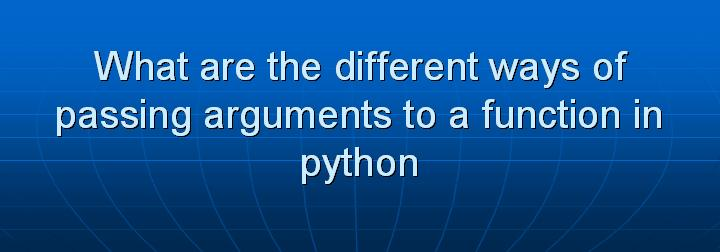 22_What are the different ways of passing arguments to a function in python