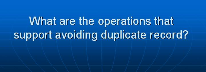 23_What are the operations that support avoiding duplicate record