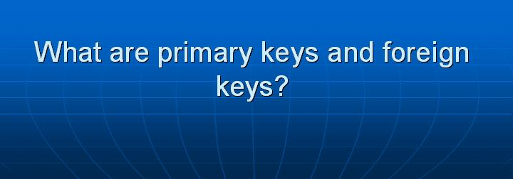 24_What are primary keys and foreign keys