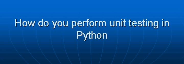 25_How do you perform unit testing in Python
