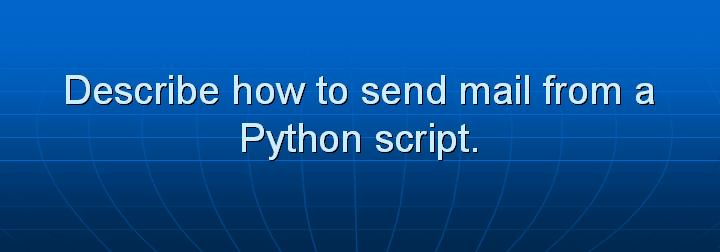 26_Describe how to send mail from a Python script