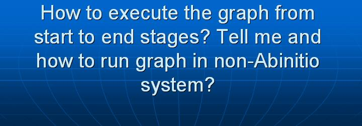 28_How to execute the graph from start to end stages Tell me and how to run graph in non-Abinitio system