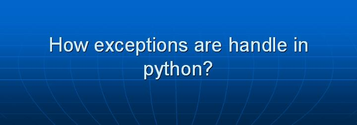 29_How exceptions are handle in python