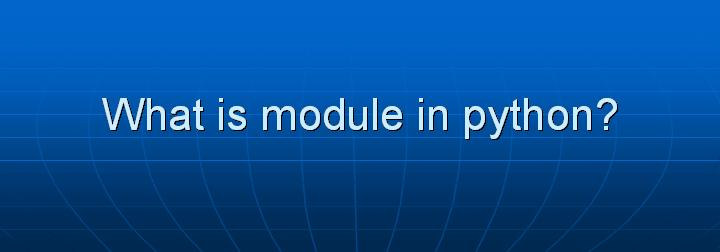2_What is module in python