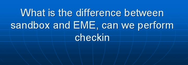 30_What is the difference between sandbox and EME can we perform checkin