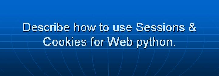 32_Describe how to use Sessions & Cookies for Web python