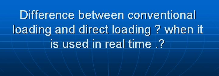 32_Difference between conventional loading and direct loading when it is used in real time