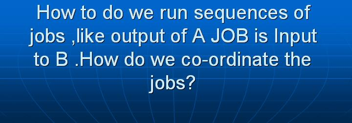 33_How to do we run sequences of jobs like output of A JOB is Input to B How do we co-ordinate the jobs
