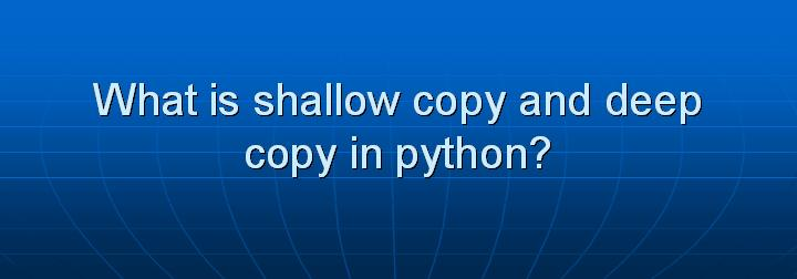 34_What is shallow copy and deep copy in python