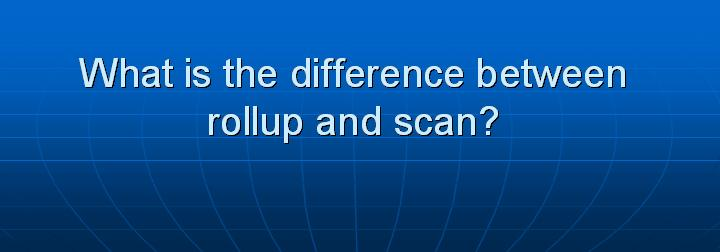 35_What is the difference between rollup and scan