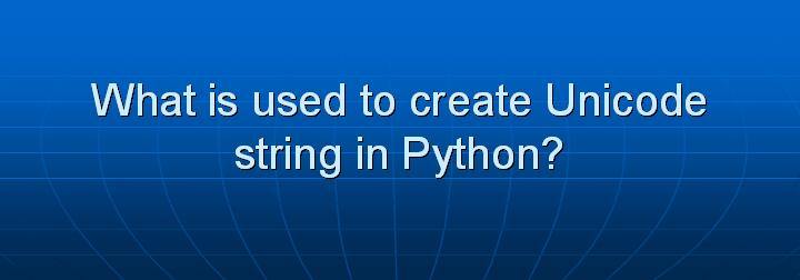 35_What is used to create Unicode string in Python