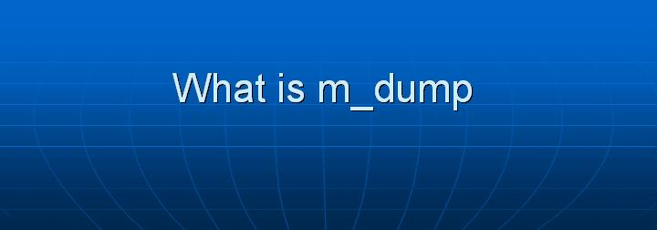 36_What is m_dump