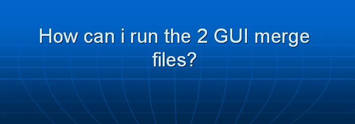 37_How can i run the 2 GUI merge files