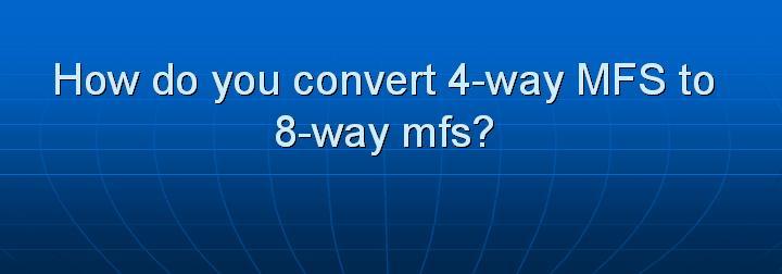 40_How do you convert 4-way MFS to 8-way mfs