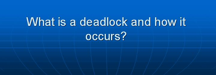41_What is a deadlock and how it occurs