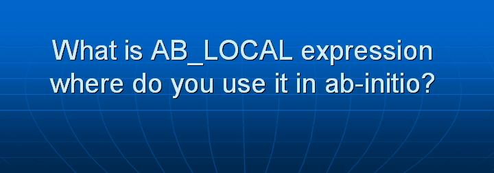 42_What is AB_LOCAL expression where do you use it in ab-initio