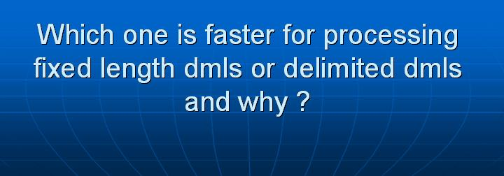 44_Which one is faster for processing fixed length dmls or delimited dmls and why
