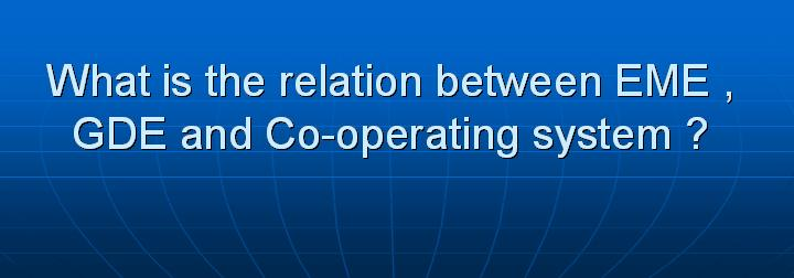 45_What is the relation between EME GDE and Co-operating system