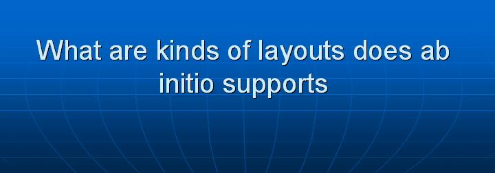 46_What are kinds of layouts does ab initio supports