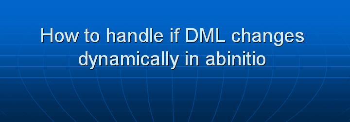 49_How to handle if DML changes dynamically in abinitio