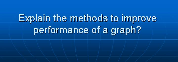 4_Explain the methods to improve performance of a graph