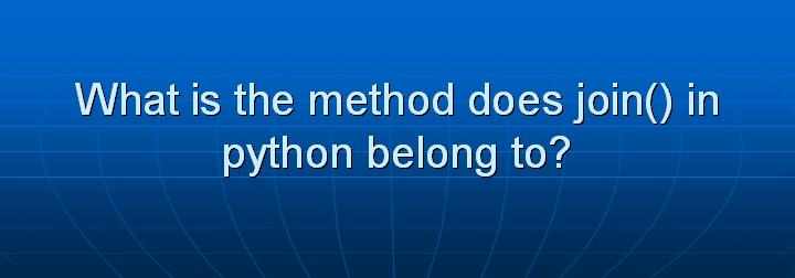 4_What is the method does join() in python belong to