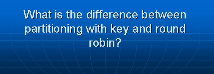 50_What is the difference between partitioning with key and round robin
