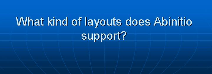 51_What kind of layouts does Abinitio support