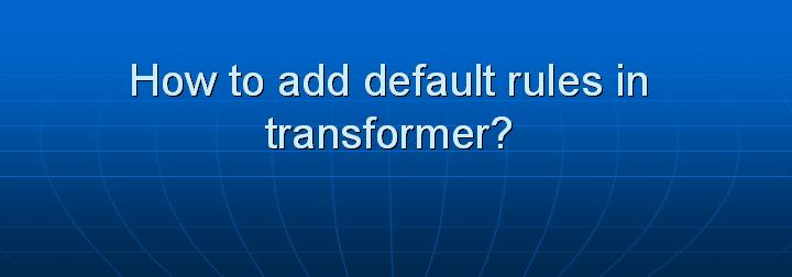 54_How to add default rules in transformer