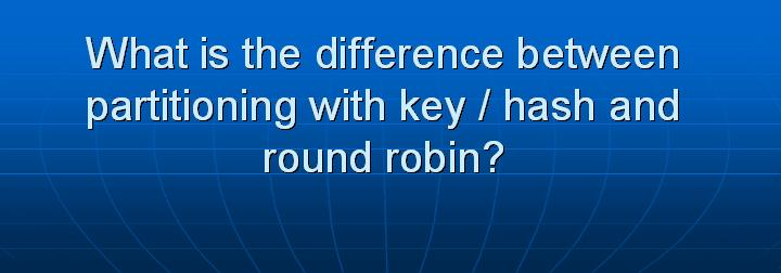 55_What is the difference between partitioning with key hash and round robin