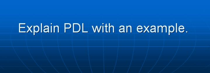 58_Explain PDL with an example