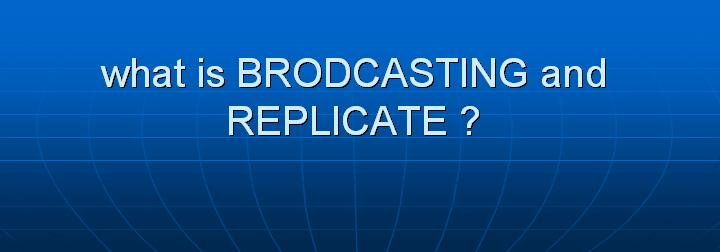 59_what is BRODCASTING and REPLICATE