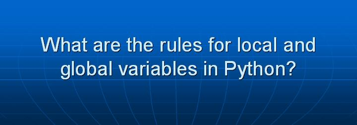 5_What are the rules for local and global variables in Python