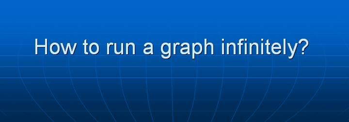 6_How to run a graph infinitely