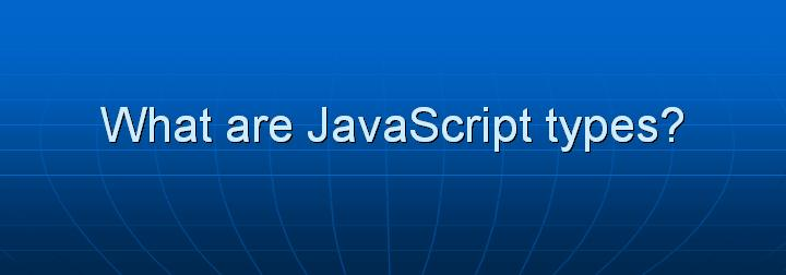 6_What are JavaScript types
